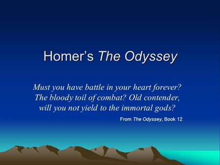 Homer's The Odyssey Must you have battle in your heart forever? The bloody toil of combat? Old contender, will you not yield to the immortal gods? From.