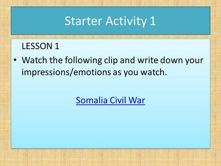 Starter Activity 1 LESSON 1 Watch the following clip and write down your impressions/emotions as you watch. Somalia Civil War LESSON 1 Watch the following.
