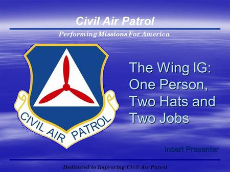 Performing Missions For America Civil Air Patrol Dedicated to Improving Civil Air Patrol The Wing IG: One Person, Two Hats and Two Jobs Insert Presenter.