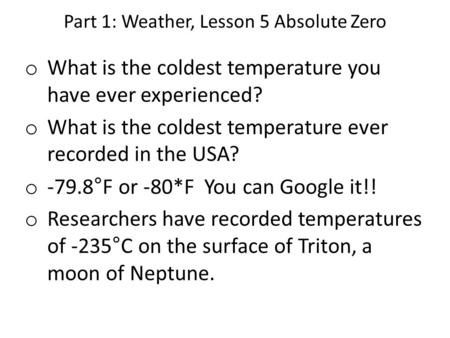 Part 1: Weather, Lesson 5 Absolute Zero o What is the coldest temperature you have ever experienced? o What is the coldest temperature ever recorded in.
