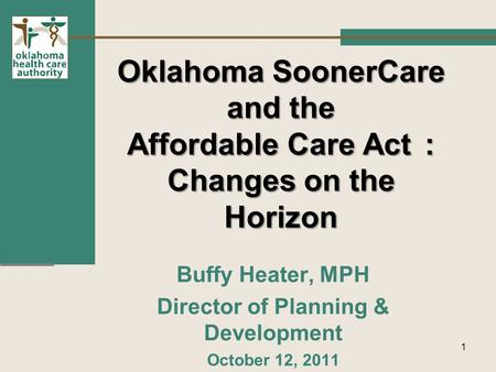 Oklahoma SoonerCare and the Affordable Care Act: Changes on the Horizon Buffy Heater, MPH Director of Planning & Development October 12, 2011 1.