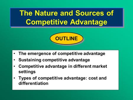 The Nature and Sources of Competitive Advantage The emergence of competitive advantage Sustaining competitive advantage Competitive advantage in different.