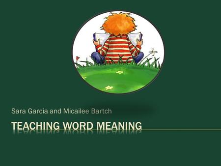 Sara Garcia and Micailee Bartch.  Studies show that beyond the early grades, students acquire new vocabulary primarily when someone explicitly and directly.