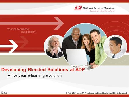 Date © 2008 ADP, Inc. ADP Proprietary and Confidential - All Rights Reserved. Developing Blended Solutions at ADP A five year e-learning evolution.