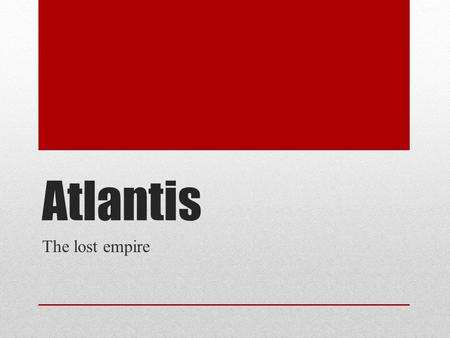 Atlantis The lost empire. This Continent was covered many years ago by great destruction Overwhelming waves and thunderous earthquakes sank this city.