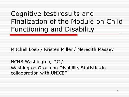 Cognitive test results and Finalization of the Module on Child Functioning and Disability Mitchell Loeb / Kristen Miller / Meredith Massey NCHS Washington,