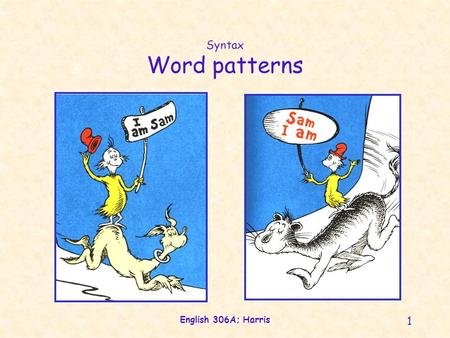 English 306A; Harris 1 Syntax Word patterns. English 306A; Harris 2 Syntactic arguments Syntactic form Sentence patterns Grammatical roles Phrase structure.
