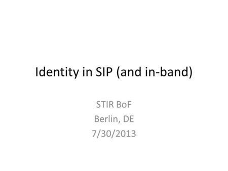 Identity in SIP (and in-band) STIR BoF Berlin, DE 7/30/2013.