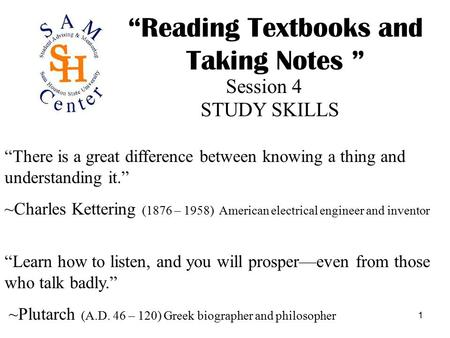 "1 ""Reading Textbooks and Taking Notes "" Session 4 STUDY SKILLS ""There is a great difference between knowing a thing and understanding it."" ~Charles Kettering."