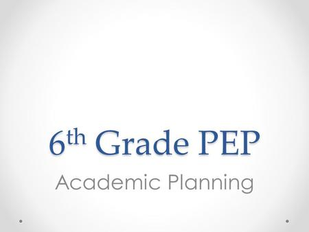 6 th Grade PEP Academic Planning. Overview 1.Introduce note-taking tips for success in middle school 2.Understand: o Terms and/or semesters o Standards-based.