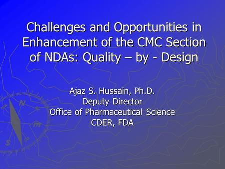 Challenges and Opportunities in Enhancement of the CMC Section of NDAs: Quality – by - Design Ajaz S. Hussain, Ph.D. Deputy Director Office of Pharmaceutical.
