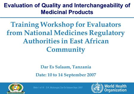 Slide 1 of 18D.K. Mubangizi, Dar Es Salaam Sept. 2007 Training Workshop for Evaluators from National Medicines Regulatory Authorities in East African Community.