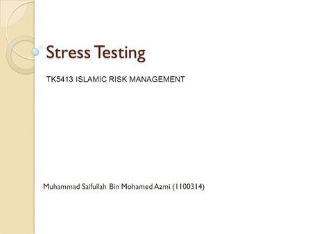 Stress Testing Muhammad Saifullah Bin Mohamed Azmi (1100314) TK5413 ISLAMIC RISK MANAGEMENT.