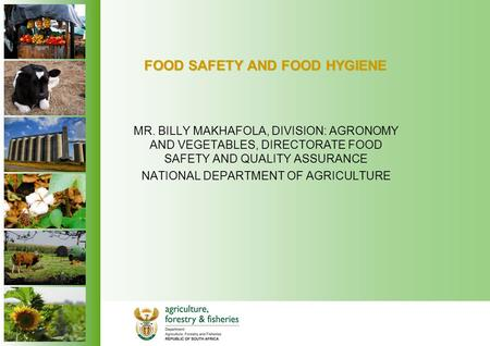 FOOD SAFETY AND FOOD HYGIENE MR. BILLY MAKHAFOLA, DIVISION: AGRONOMY AND VEGETABLES, DIRECTORATE FOOD SAFETY AND QUALITY ASSURANCE NATIONAL DEPARTMENT.