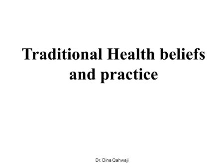 Traditional Health beliefs and practice Dr. Dina Qahwaji.