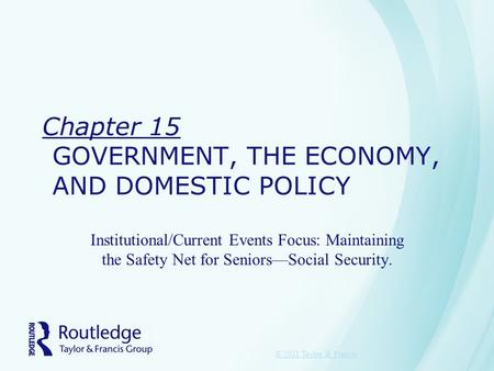 Chapter 15 GOVERNMENT, THE ECONOMY, AND DOMESTIC POLICY Institutional/Current Events Focus: Maintaining the Safety Net for Seniors—Social Security. © 2011.