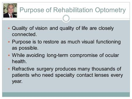 Purpose of Rehabilitation Optometry  Quality of vision and quality of life are closely connected.  Purpose is to restore as much visual functioning as.