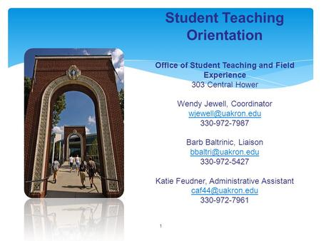 1 Student Teaching Orientation Office of Student Teaching and Field Experience 303 Central Hower Wendy Jewell, Coordinator 330-972-7987.