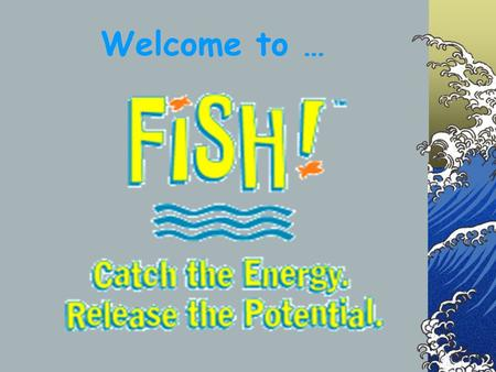 Welcome to …. What in the world is FISH? Why FISH??? Re-Energizes the workplace Fosters teamwork Enhances productivity Inspires creativity.