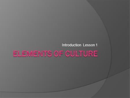 Introduction Lesson 1. Objectives  Identify the major elements of culture.  Explore the types of govt and economies that have developed.  Describe.