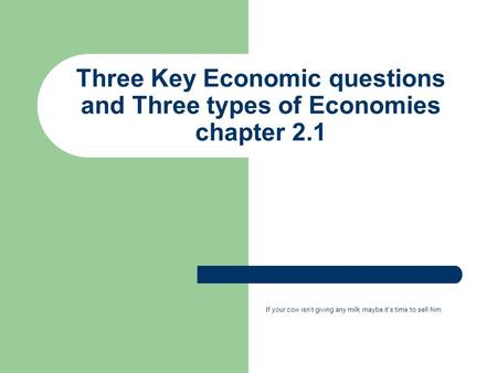 Three Key Economic questions and Three types of Economies chapter 2.1 If your cow isn't giving any milk maybe it's time to sell him.