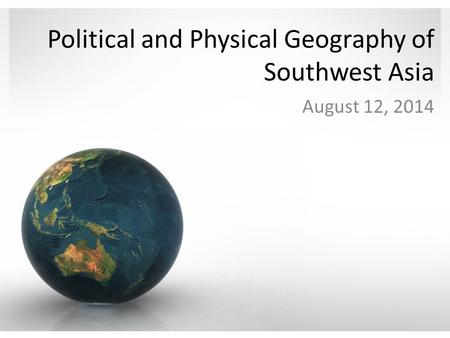 Political and Physical Geography of Southwest Asia August 12, 2014.