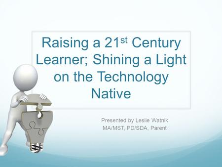 Raising a 21 st Century Learner; Shining a Light on the Technology Native Presented by Leslie Watnik MA/MST, PD/SDA, Parent.