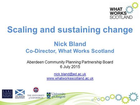 Scaling and sustaining change Nick Bland Co-Director, What Works Scotland Aberdeen Community Planning Partnership Board 6 July 2015