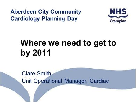 Where we need to get to by 2011 Clare Smith Unit Operational Manager, Cardiac Aberdeen City Community Cardiology Planning Day.