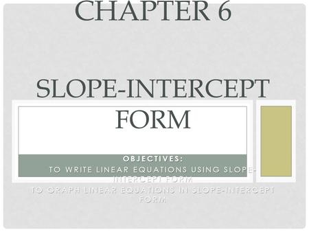 OBJECTIVES: TO WRITE LINEAR EQUATIONS USING SLOPE- INTERCEPT FORM TO GRAPH LINEAR EQUATIONS IN SLOPE-INTERCEPT FORM CHAPTER 6 SLOPE-INTERCEPT FORM.