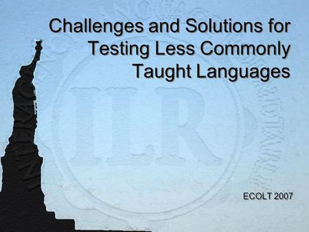 Challenges and Solutions for Testing Less Commonly Taught <strong>Languages</strong> ECOLT 2007.