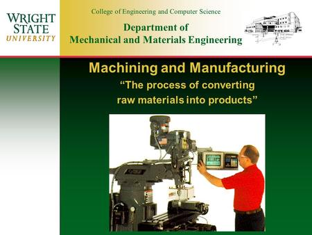 "College of Engineering and Computer Science Department of Mechanical and Materials Engineering Machining and Manufacturing ""The process of converting raw."