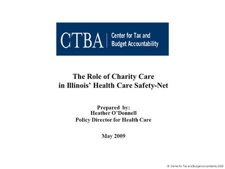 © Center for Tax and Budget Accountability 2009 The Role of Charity Care in Illinois' Health Care Safety-Net Prepared by: Heather O'Donnell Policy Director.