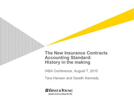 The New Insurance Contracts Accounting Standard: History in the making IABA Conference, August 7, 2010 Tara Hansen and Gareth Kennedy.