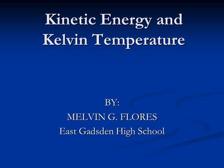 Kinetic Energy and Kelvin Temperature BY: MELVIN G. FLORES East Gadsden High School.