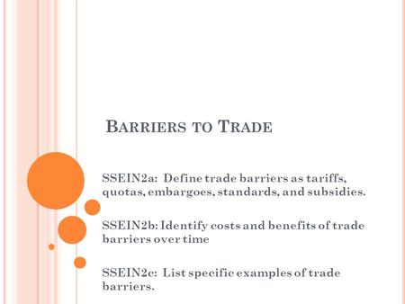 B ARRIERS TO T RADE SSEIN2a: Define trade barriers as tariffs, quotas, embargoes, standards, and subsidies. SSEIN2b: Identify costs and benefits of trade.
