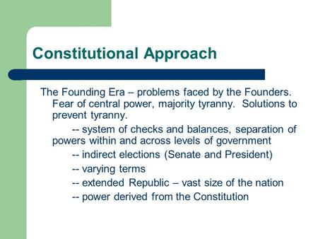Constitutional Approach The Founding Era – problems faced by the Founders. Fear of central power, majority tyranny. Solutions to prevent tyranny. -- system.
