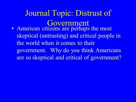 Journal Topic: Distrust of Government American citizens are perhaps the most skeptical (untrusting) and critical people in the world when it comes to their.