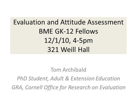 Evaluation and Attitude Assessment BME GK-12 Fellows 12/1/10, 4-5pm 321 Weill Hall Tom Archibald PhD Student, Adult & Extension Education GRA, Cornell.