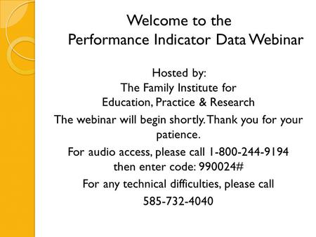 Welcome to the Performance Indicator Data Webinar Hosted by: The Family Institute for Education, Practice & Research The webinar will begin shortly. Thank.