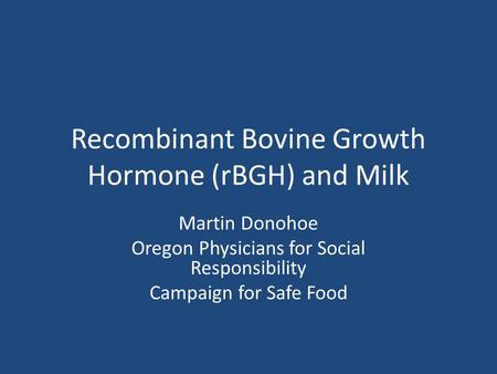 Recombinant Bovine Growth Hormone (rBGH) and Milk Martin Donohoe Oregon Physicians for Social Responsibility Campaign for Safe Food.