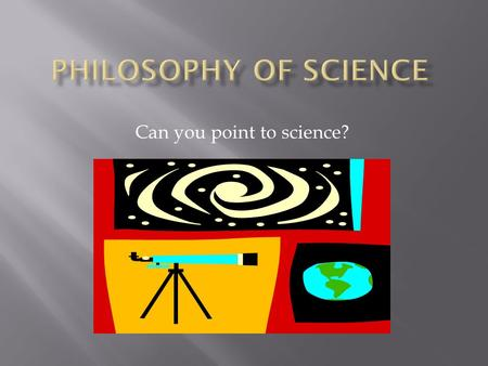 Can you point to science?  Philosophy, even from it's most ancient beginnings, has been keenly interested in the constituents and organization of our.