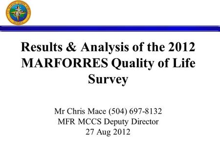Results & Analysis of the 2012 MARFORRES Quality of Life Survey Mr Chris Mace (504) 697-8132 MFR MCCS Deputy Director 27 Aug 2012.