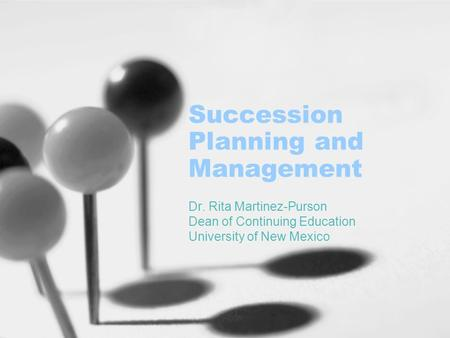 Succession Planning and Management Dr. Rita Martinez-Purson Dean of Continuing Education University of New Mexico.
