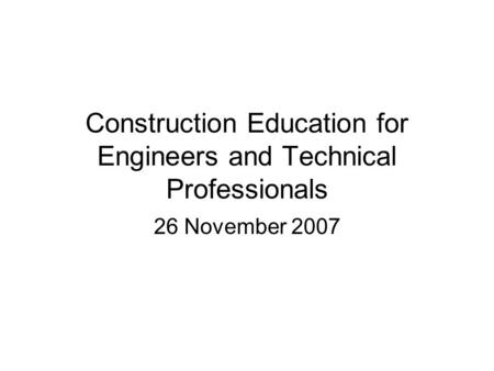 Construction Education for Engineers and Technical Professionals 26 November 2007.