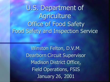 U.S. Department of Agriculture Office of Food Safety Food Safety and Inspection Service Winston Felton, D.V.M. Dearborn Circuit Supervisor Madison District.