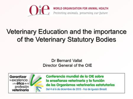 Veterinary Education and the importance of the Veterinary Statutory Bodies Dr Bernard Vallat Director General of the OIE.