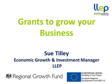 Grants to grow your Business Sue Tilley Economic Growth & Investment Manager LLEP.