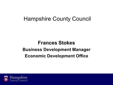 Hampshire County Council Frances Stokes Business Development Manager Economic Development Office.