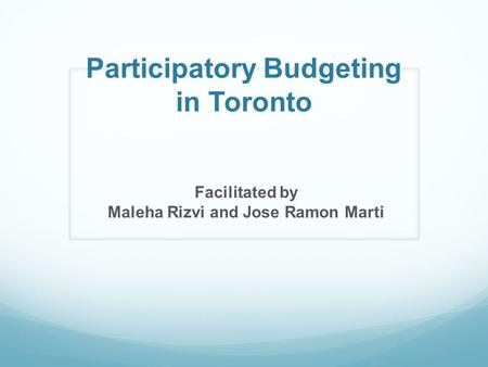 Participatory Budgeting in Toronto Facilitated by Maleha Rizvi and Jose Ramon Marti.